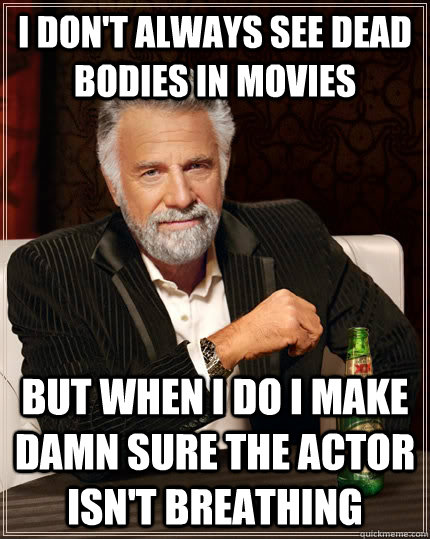I don't always see dead bodies in movies but when I do i make damn sure the actor isn't breathing - I don't always see dead bodies in movies but when I do i make damn sure the actor isn't breathing  The Most Interesting Man In The World