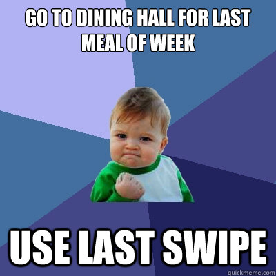 Go to dining hall for last meal of week use last swipe  - Go to dining hall for last meal of week use last swipe   Success Kid