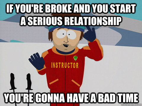 if you're broke and you start a serious relationship you're gonna have a bad time - if you're broke and you start a serious relationship you're gonna have a bad time  Youre gonna have a bad time