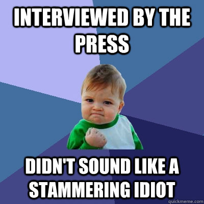 Interviewed by the press didn't sound like a stammering idiot - Interviewed by the press didn't sound like a stammering idiot  Success Kid