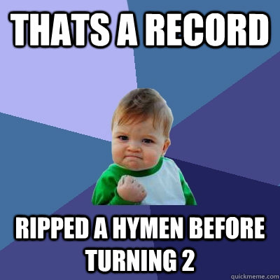 Thats a record Ripped a Hymen before turning 2  Success Kid