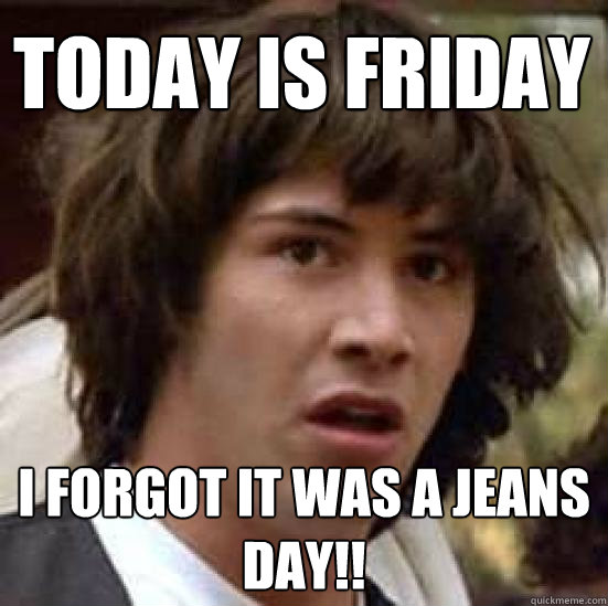 1cebdcad3159fd055360a9e11389ff990aa696662166d2fd67f6ff863a3bd83d today is friday i forgot it was a jeans day!! conspiracy keanu,Jeans Day Meme