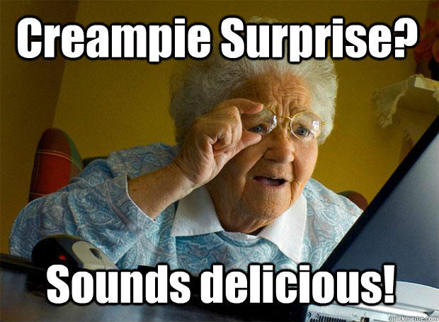 Creampie Surprise? Sounds delicious! - Creampie Surprise? Sounds delicious!  Grandma finds the Internet