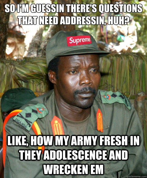 So I'm guessin there's questions that need addressin, huh? Like, how my army fresh in they adolescence and wrecken em  Joseph Kony OFWGKTADGAF