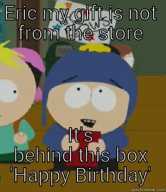 ERIC MY GIFT IS NOT FROM THE STORE IT'S BEHIND THIS BOX 'HAPPY BIRTHDAY' Craig - I would be so happy