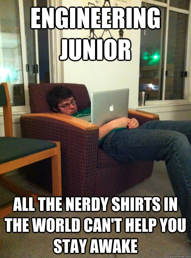 engineering junior all the nerdy shirts in the world can 39 t help you stay awake misc quickmeme. Black Bedroom Furniture Sets. Home Design Ideas