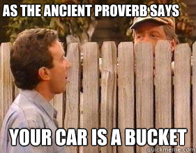 as the ancient proverb says your car is a bucket