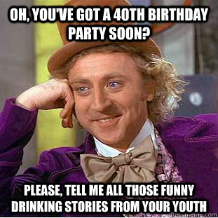 1cf4cf7484d77ab646ec749379bc8bc3d6ebafdbdce1a2e7a98f9006c0b2b0c6 oh, you've got a 40th birthday party soon? please, tell me all