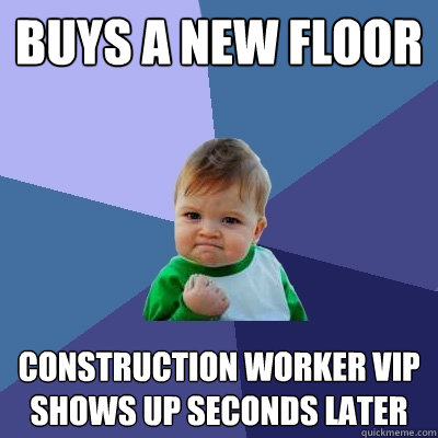 buys a new floor construction worker VIP shows up seconds later - buys a new floor construction worker VIP shows up seconds later  Success Kid