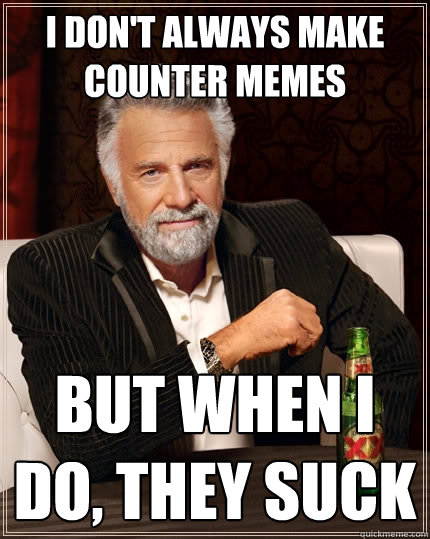 1cf6f9744e1e8089fd4fc9008e758b94c85e8599345c5a6ab8b5e94814019ae9 i don't always make counter memes but when i do, they suck the,Counter Meme