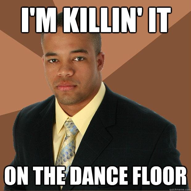 i'm killin' it on the dance floor  Successful Black Man