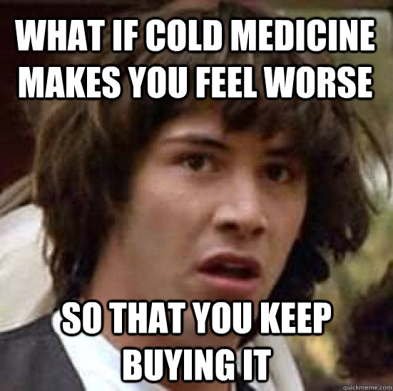 what if cold medicine makes you feel worse so that you keep buying it  conspiracy keanu