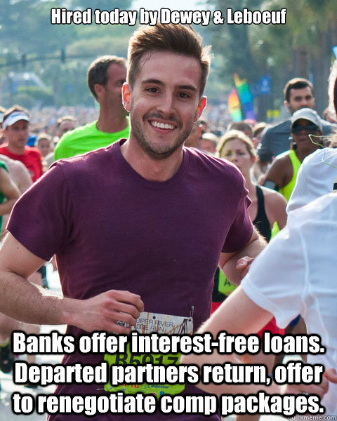 Hired today by Dewey & Leboeuf Banks offer interest-free loans.  Departed partners return, offer to renegotiate comp packages.
