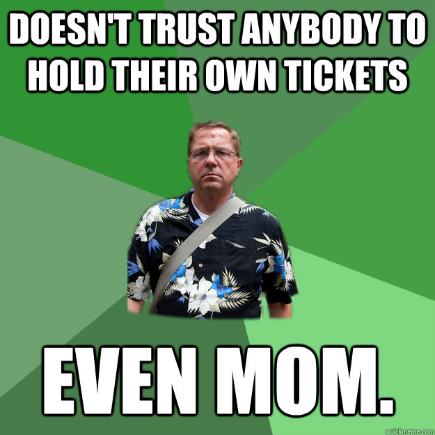 Doesn't trust anybody to hold their own tickets Even mom.  Nervous Vacation Dad
