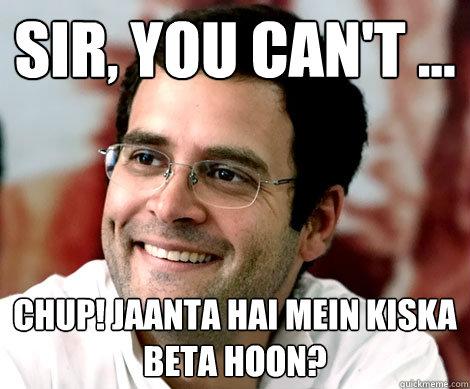 Sir, you can't ... Chup! Jaanta hai mein kiska beta hoon?  Rahul Gandhi