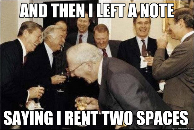 and then i left a note saying i rent two spaces  Rich Old Men