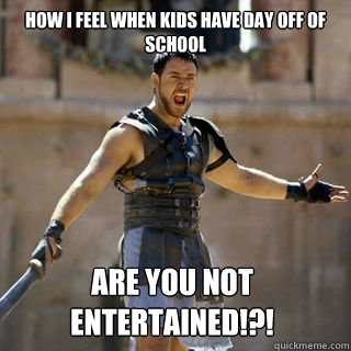 How I feel when kids have day off of school Are you not entertained!?! - How I feel when kids have day off of school Are you not entertained!?!  Are you not entertained