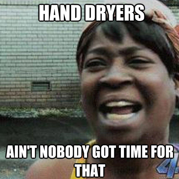 Hand dryers AIN'T NOBODY GOT TIME FOR THAT - Hand dryers AIN'T NOBODY GOT TIME FOR THAT  Aint Got Time