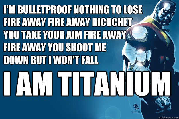 1cfdccbb397ccdb9d040c33d326d86991e28c913488e018b3fd8543486df0c65 i am titanium i'm bulletproof nothing to lose fire away fire away