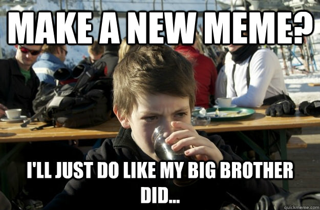 make a new meme? I'll just do like my big brother did... - make a new meme? I'll just do like my big brother did...  Lazy Elementary School Kid