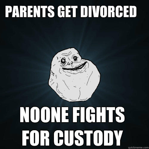 Parents get divorced  Noone fights for custody - Parents get divorced  Noone fights for custody  Forever Alone