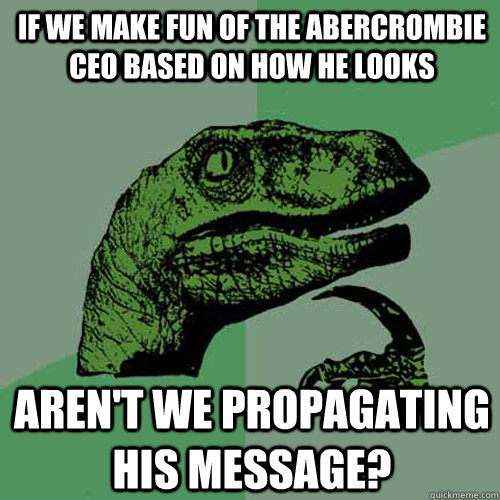 If we make fun of the Abercrombie CEO based on how he looks Aren't we propagating his message? - If we make fun of the Abercrombie CEO based on how he looks Aren't we propagating his message?  Philosoraptor