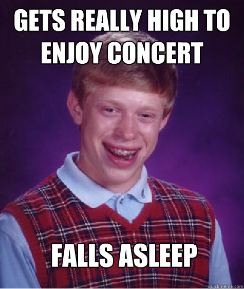 Gets really high to enjoy concert falls asleep  - Gets really high to enjoy concert falls asleep   Bad Luck Brian