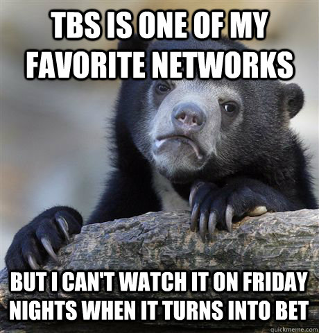 TBS IS ONE OF MY FAVORITE NETWORKS BUT I CAN'T WATCH IT ON FRIDAY NIGHTS WHEN IT TURNS INTO BET - TBS IS ONE OF MY FAVORITE NETWORKS BUT I CAN'T WATCH IT ON FRIDAY NIGHTS WHEN IT TURNS INTO BET  Confession Bear