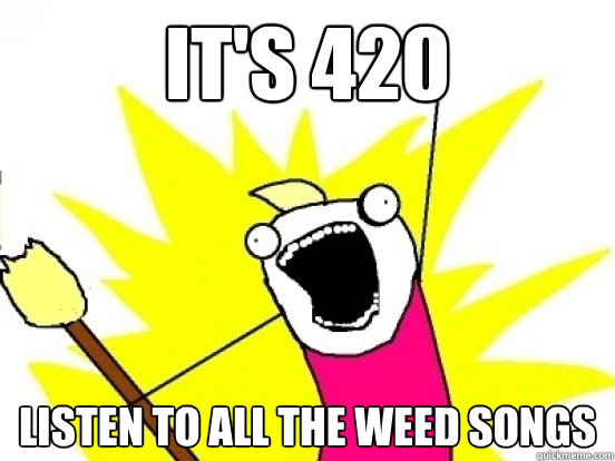 it's 420 listen to all the weed songs