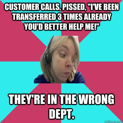 CUSTOMER calls, pissed,