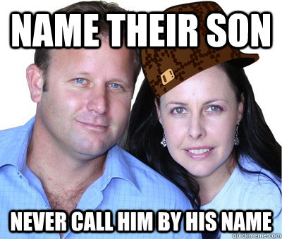 Name their son never call him by his name - Name their son never call him by his name  Scumbag Parents