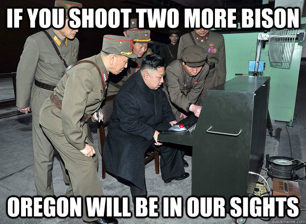 if you shoot two more bison oregon will be in our sights - if you shoot two more bison oregon will be in our sights  kim jong un