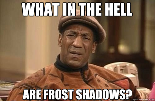 what in the hell are frost shadows?  Confused Cosby