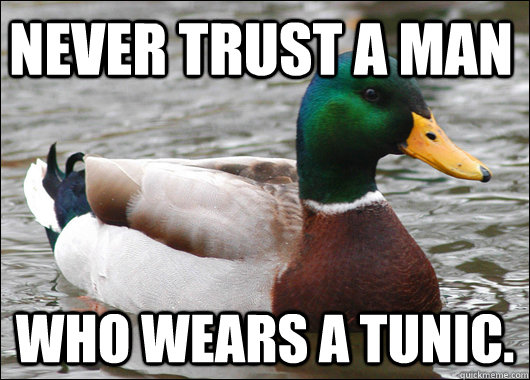 Never trust a man Who wears a tunic. - Never trust a man Who wears a tunic.  Actual Advice Mallard