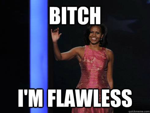 bitch I'm flawless  Michelle Obama