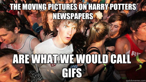 the moving pictures on harry potters newspapers are what we would call gifs - the moving pictures on harry potters newspapers are what we would call gifs  Sudden Clarity Clarence