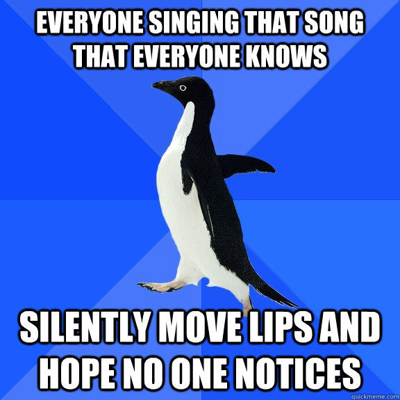 everyone singing that song that everyone knows Silently move lips and hope no one notices  Socially Awkward Penguin