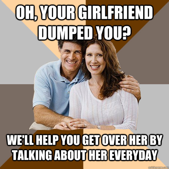 oh, your girlfriend dumped you? we'll help you get over her by talking about her everyday - oh, your girlfriend dumped you? we'll help you get over her by talking about her everyday  Scumbag Parents