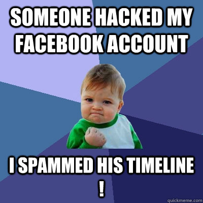 someone hacked my facebook account i spammed his timeline ! - someone hacked my facebook account i spammed his timeline !  Success Kid