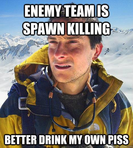 Enemy team is spawn killing Better drink my own piss  Bear Grylls