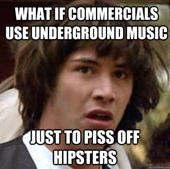 What if Commercials use underground music just to piss off hipsters