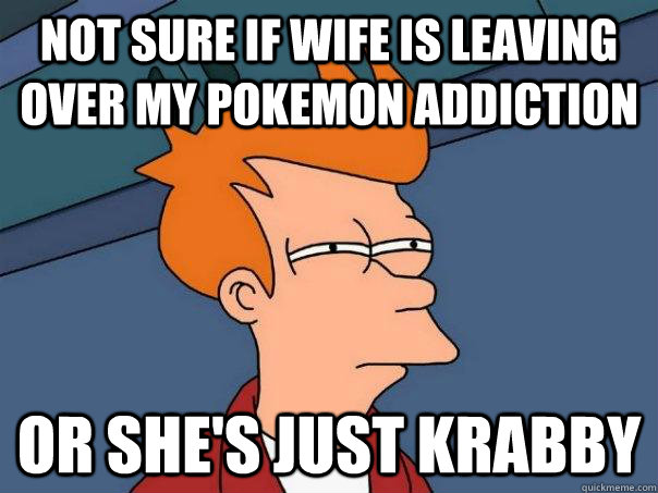 Not sure if wife is leaving over my pokemon addiction Or she's just krabby - Not sure if wife is leaving over my pokemon addiction Or she's just krabby  Futurama Fry