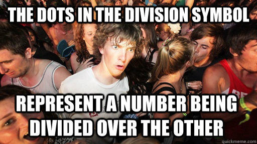The dots in the division symbol  represent a number being divided over the other  - The dots in the division symbol  represent a number being divided over the other   Sudden Clarity Clarence