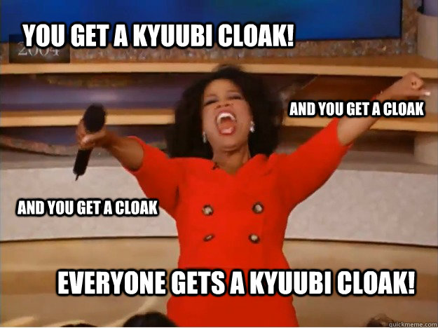 YOU GET A KYUUBI CLOAK! EVERYONE GETS A KYUUBI CLOAK! AND YOU GET A CLOAK AND YOU GET A CLOAK - YOU GET A KYUUBI CLOAK! EVERYONE GETS A KYUUBI CLOAK! AND YOU GET A CLOAK AND YOU GET A CLOAK  oprah you get a car