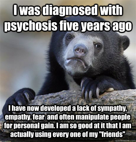 I was diagnosed with psychosis five years ago I have now developed a lack of sympathy, empathy, fear  and often manipulate people for personal gain. I am so good at it that I am actually using every one of my