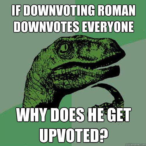 If downvoting roman downvotes everyone why does he get upvoted? - If downvoting roman downvotes everyone why does he get upvoted?  Philosoraptor