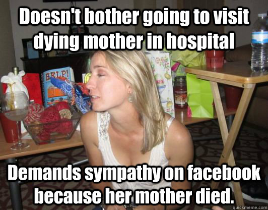 Doesn't bother going to visit dying mother in hospital Demands sympathy on facebook because her mother died.
