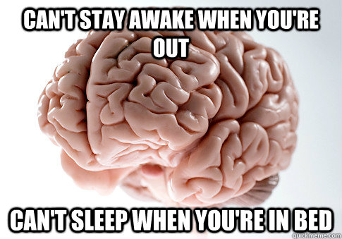 CAN'T STAY AWAKE WHEN YOU'RE OUT CAN'T SLEEP WHEN YOU'RE IN BED  - CAN'T STAY AWAKE WHEN YOU'RE OUT CAN'T SLEEP WHEN YOU'RE IN BED   Scumbag Brain