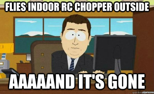FLIES INDOOR RC CHOPPER OUTSIDE AAAAAND IT'S GONE - FLIES INDOOR RC CHOPPER OUTSIDE AAAAAND IT'S GONE  anditsgone