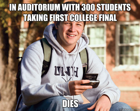 in auditorium with 300 students taking first college final dies - in auditorium with 300 students taking first college final dies  College Freshman